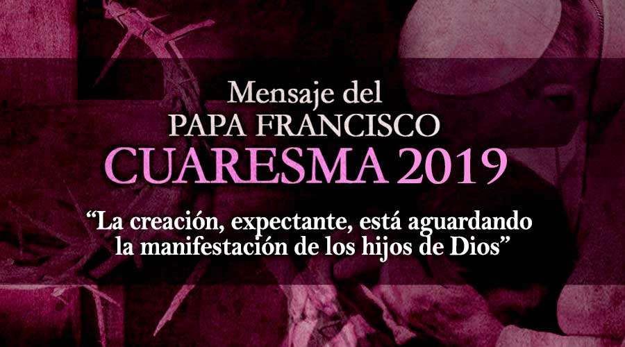 El mensaje del Papa Francisco para la Cuaresma de 2019